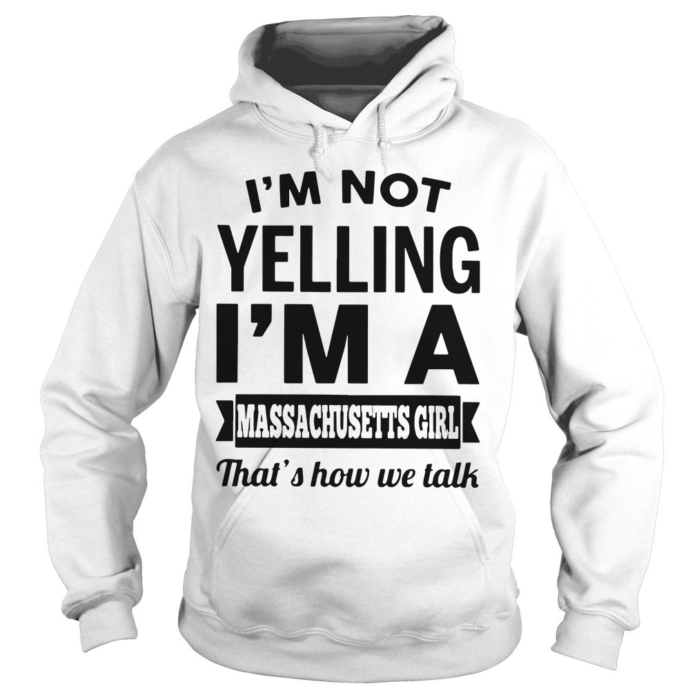 Im Not Yelling Im A Massachusetts Girl Thats How We Talk Hoodie