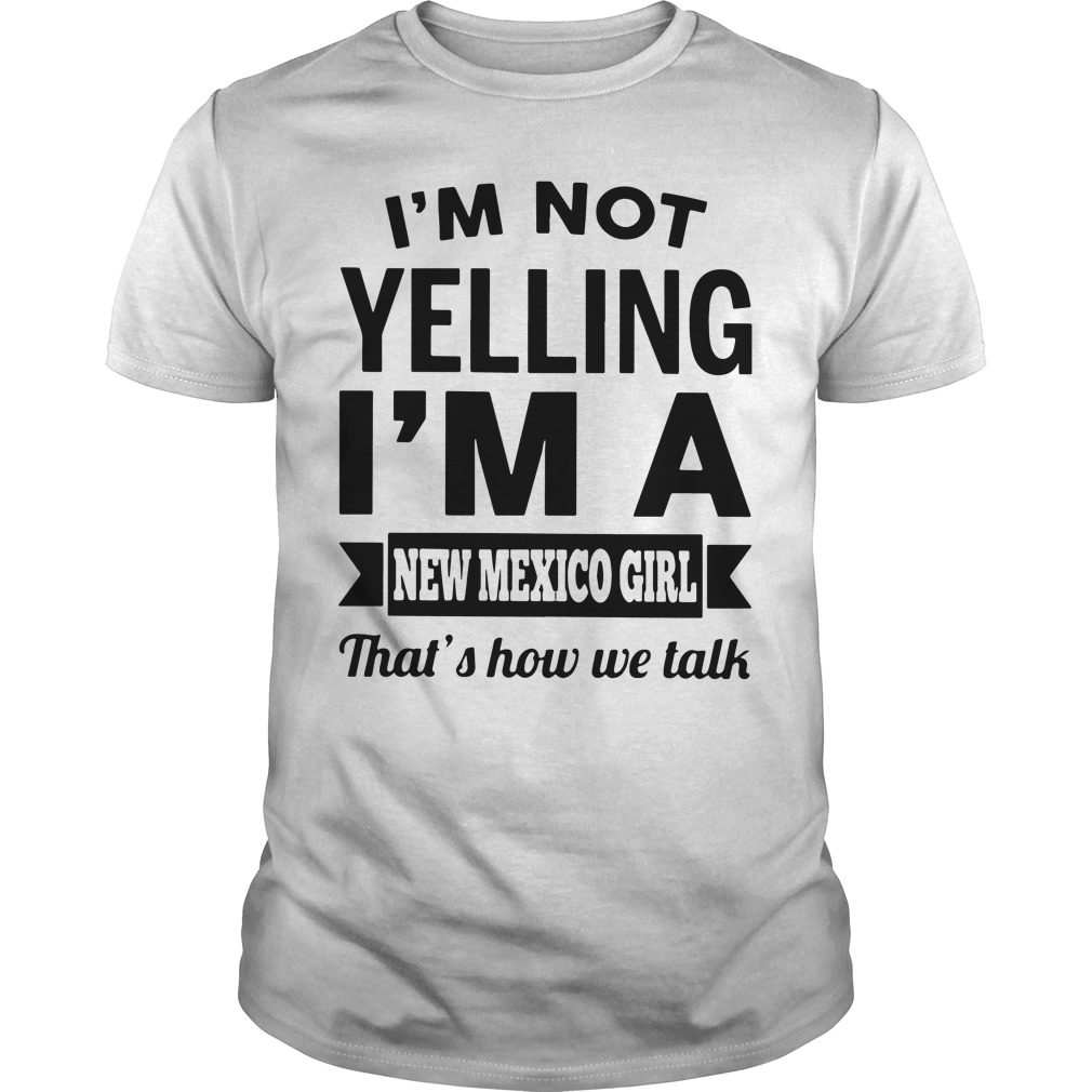 Im Not Yelling Im A New Mexico Girl Thats How We Talk Guys Shirt
