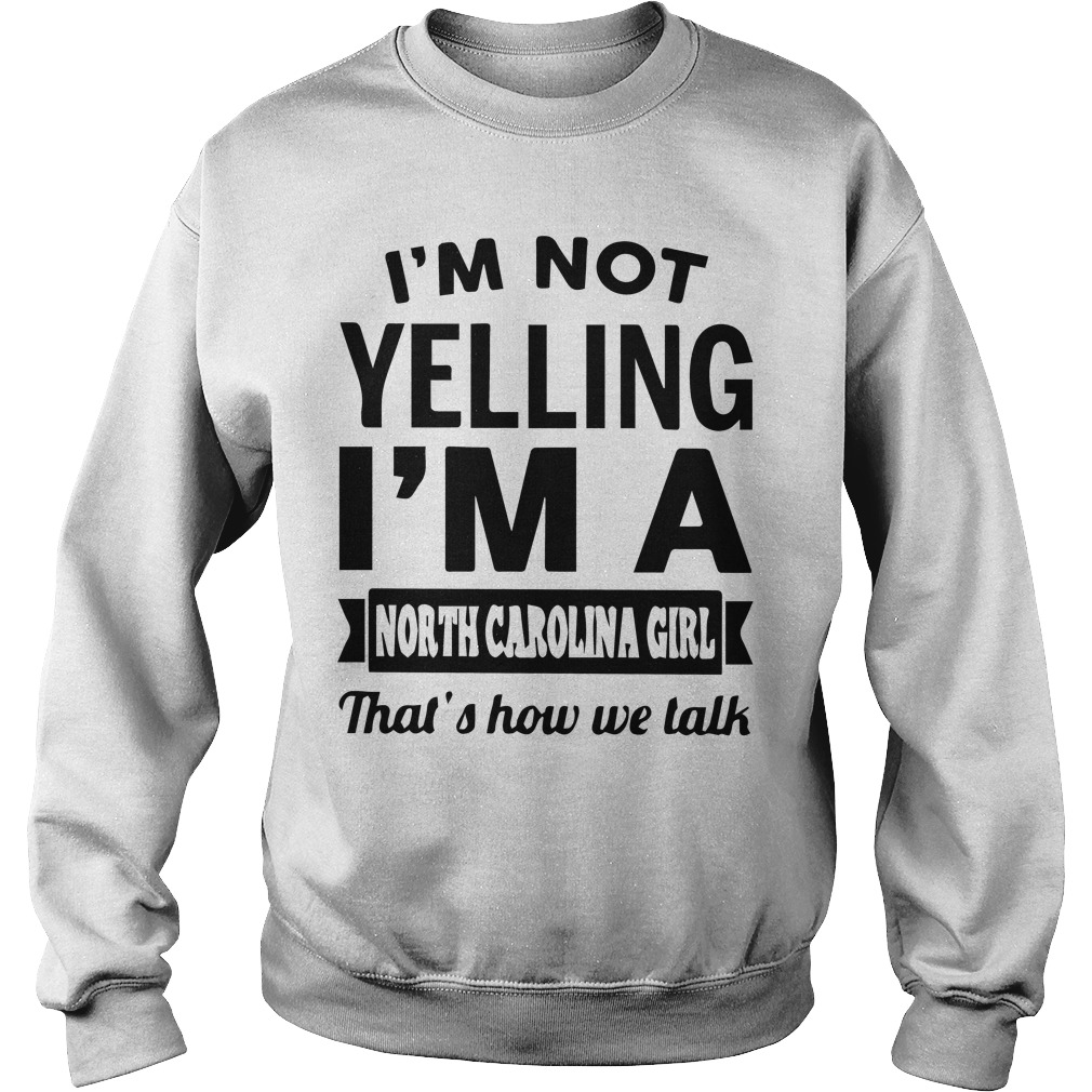 Im Not Yelling Im A North Carolina Girl Thats How We Talk Sweater