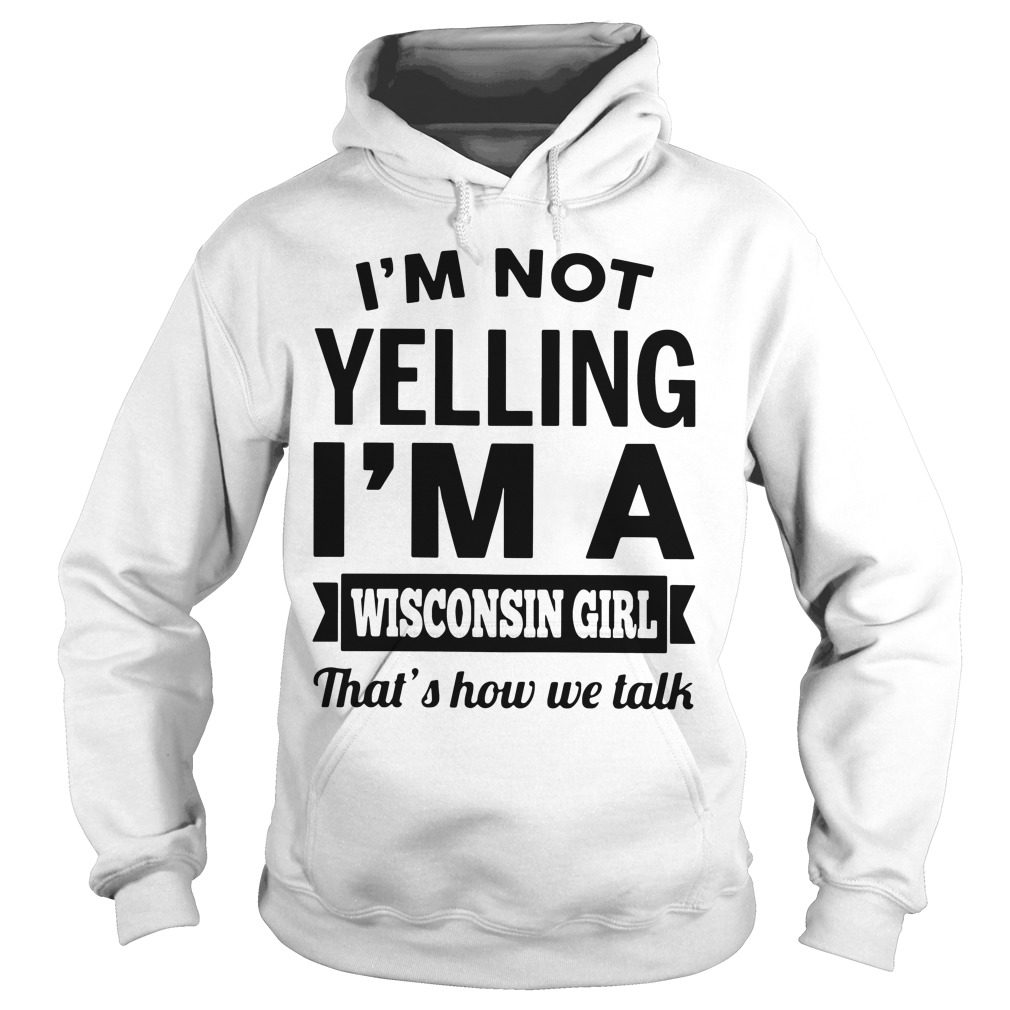 Im Not Yelling Im A Wisconsin Girl Thats How We Talk Hoodie