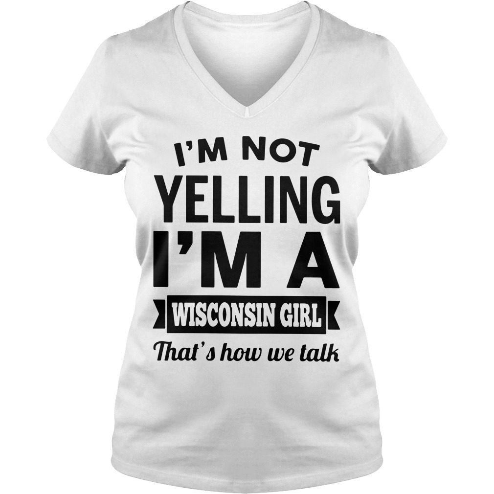 Im Not Yelling Im A Wisconsin Girl Thats How We Talk V Neck T Shirt