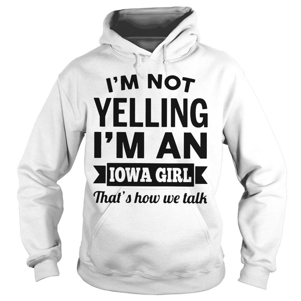 Im Not Yelling Im An Iowa Girl Thats How We Talk Hoodie