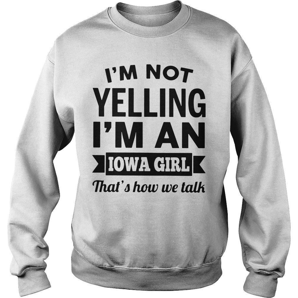 Im Not Yelling Im An Iowa Girl Thats How We Talk Sweater