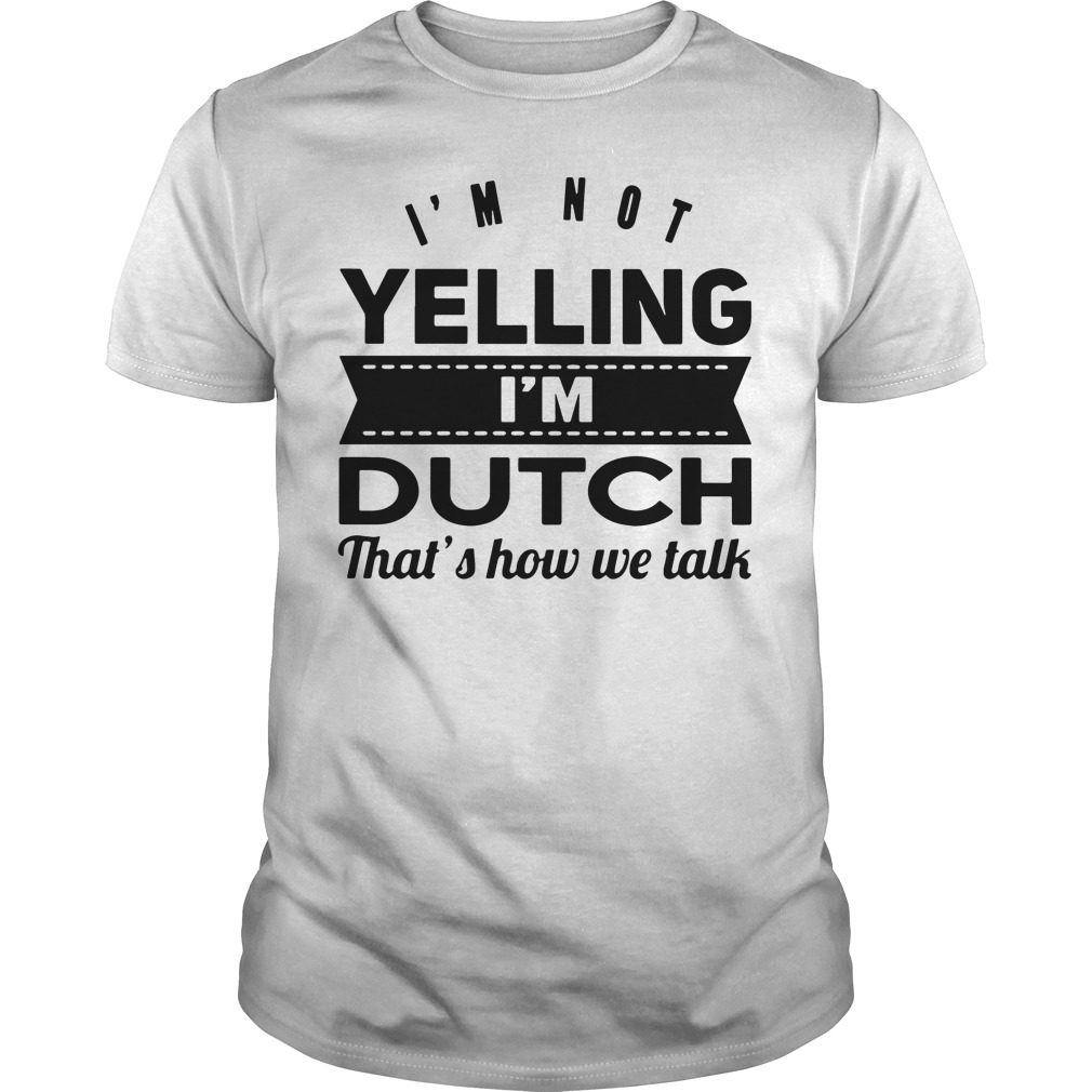 Im Not Yelling Im Dutch Thats Talk Guys Shirt