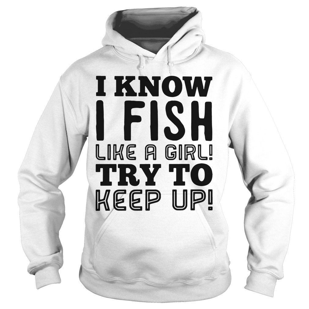Know Fish Like Girl Try Keep Hoodie