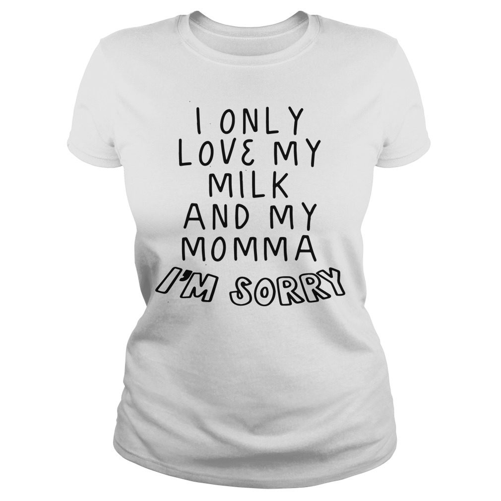 Love Milk Momma Im Sorry Ladies Tee