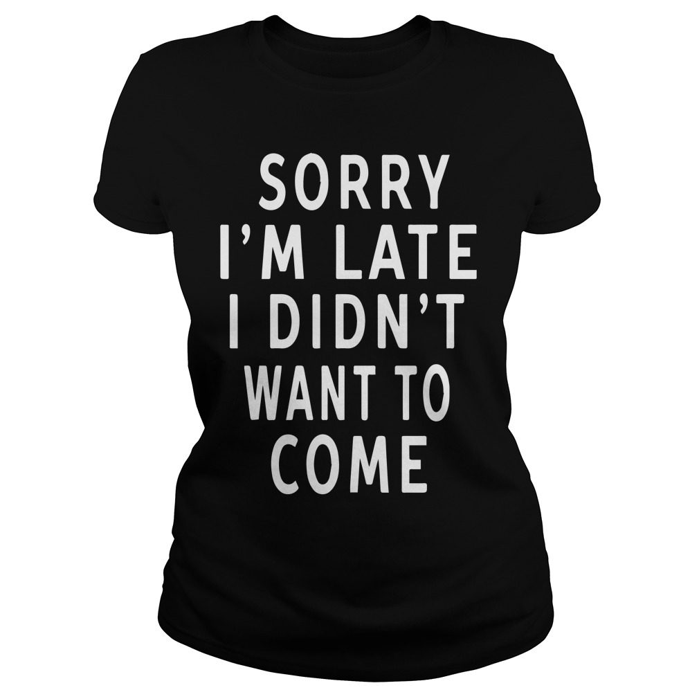 Sorry Im Late Didnt Want Come Ladies Tee