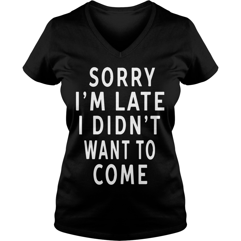 Sorry Im Late Didnt Want Come V Neck T Shirt