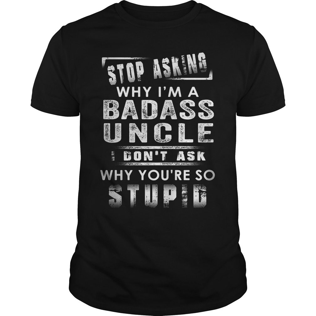 Stop Asking Why Im A Badass Uncle Guys Shirt