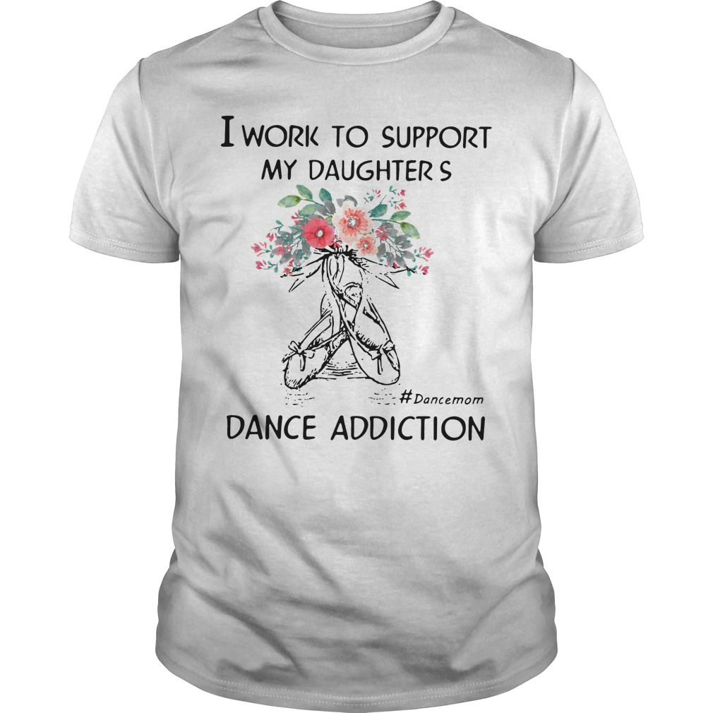 Work Support Daughters Dance Mom Addiction Guys Shirt