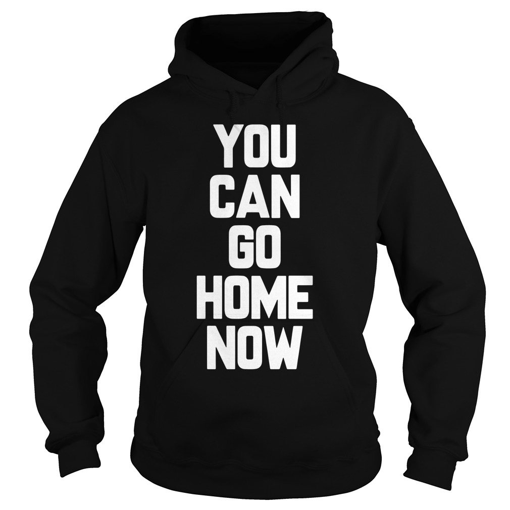 Can Go Home Now Hoodie