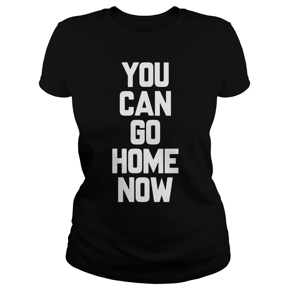 Can Go Home Now Ladies Tee