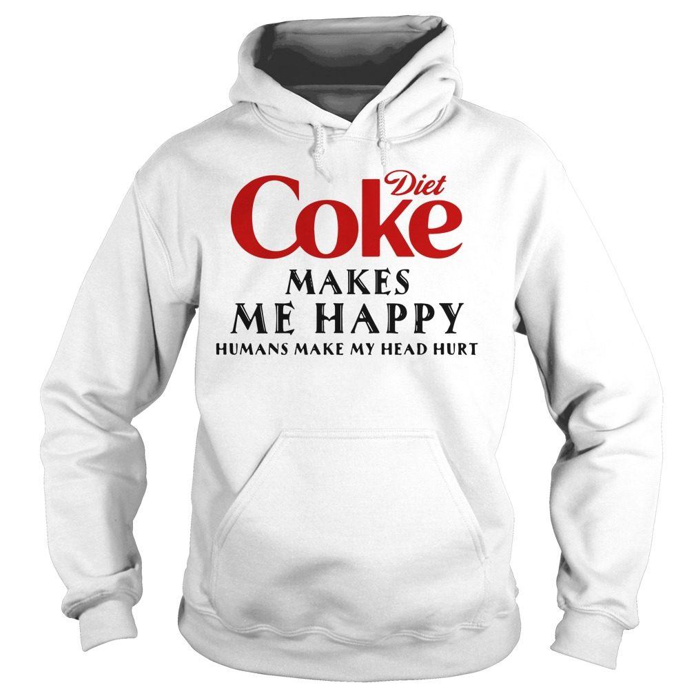 Diet Coke Makes Happy Humans Make Head Hurt Hoodie