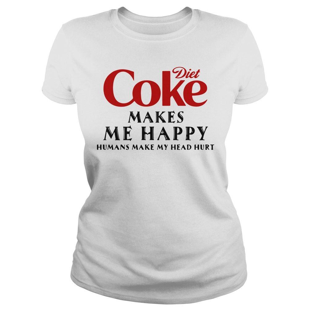 Diet Coke Makes Happy Humans Make Head Hurt Ladies Tee