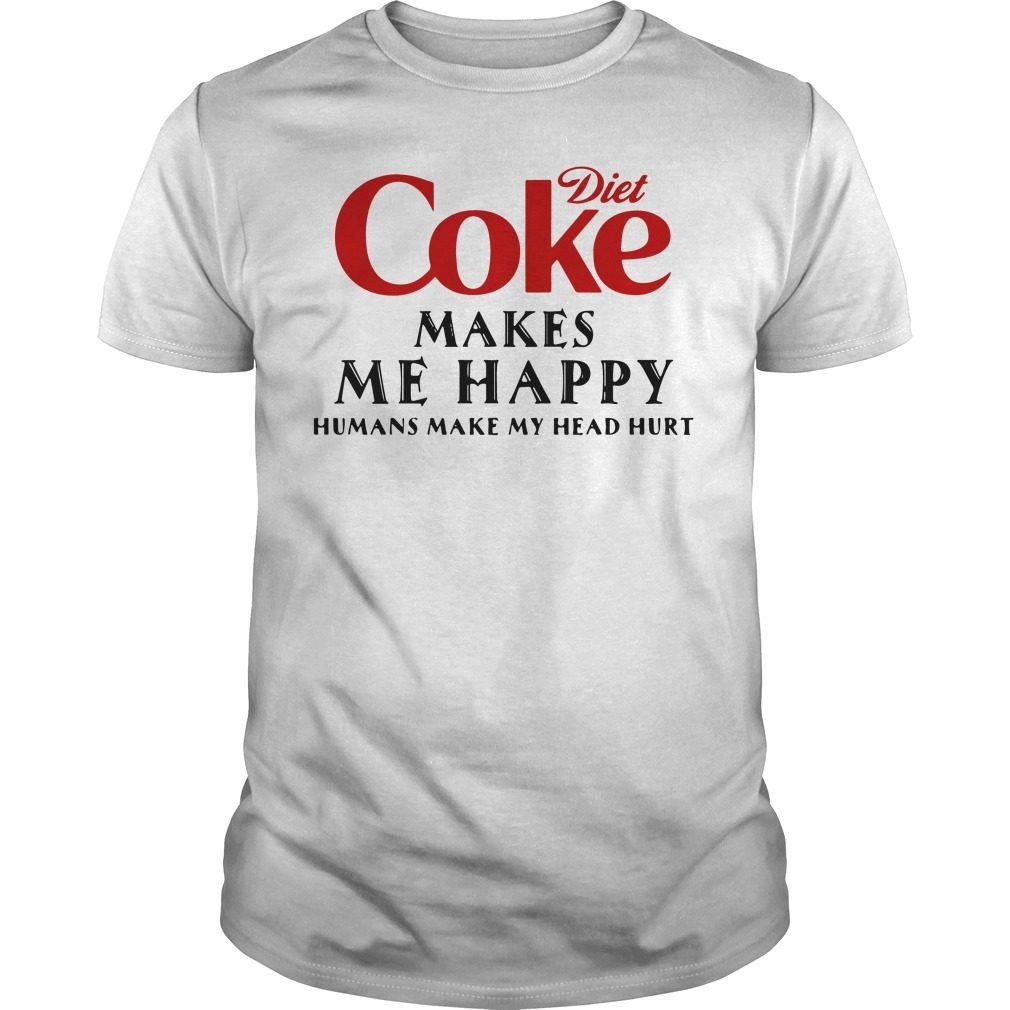 Diet Coke Makes Happy Humans Make Head Hurt Shirt