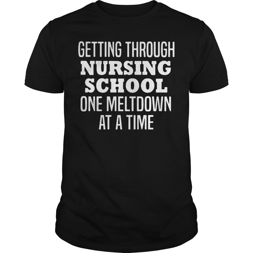 Getting Nursing School One Meltdown Time Guys Shirt