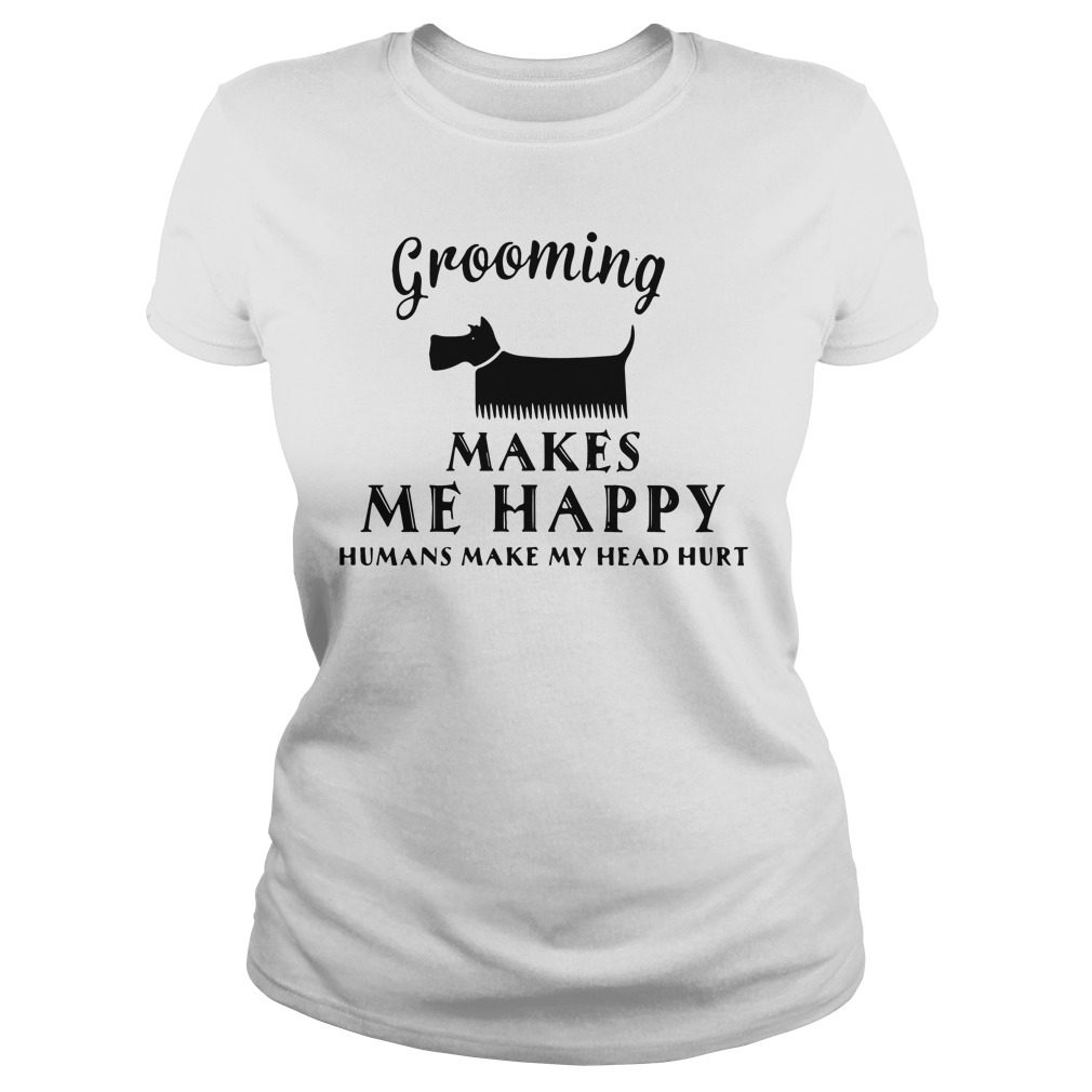 Grooming Makes Happy Humans Make Head Hurt Ladies Tee