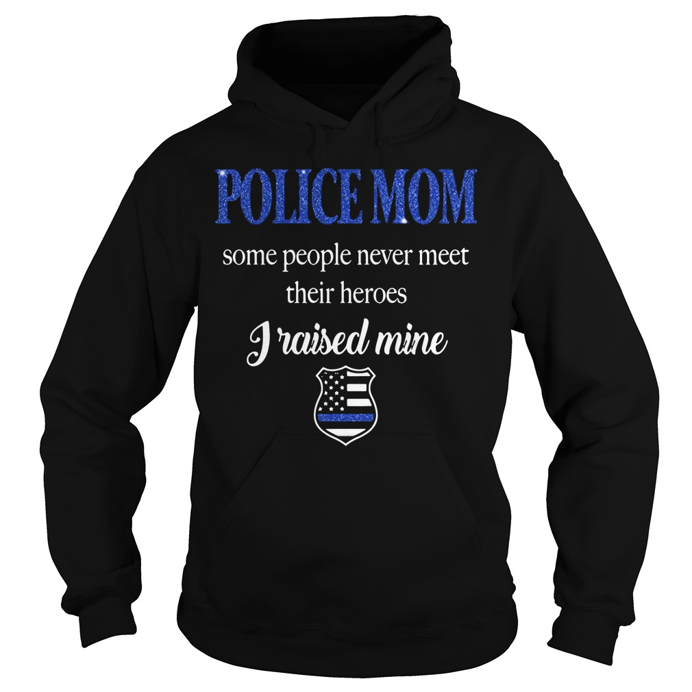 Police Mom People Never Meet Heroes Raised Mine Hoodie