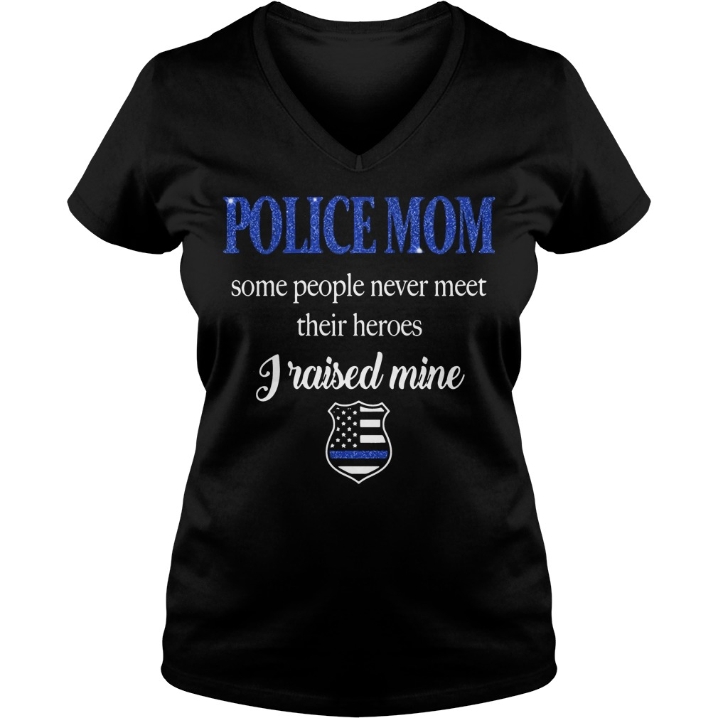 Police Mom People Never Meet Heroes Raised Mine V Neck T Shirt
