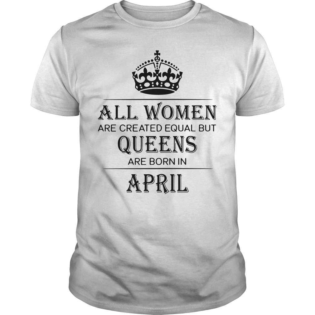 Women Created Equal Queens Born April Guys Shirt