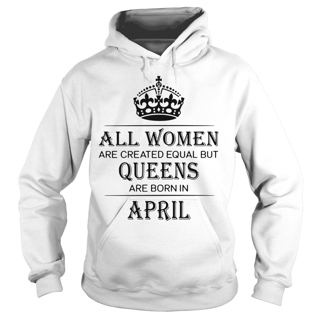 Women Created Equal Queens Born April Hoodie