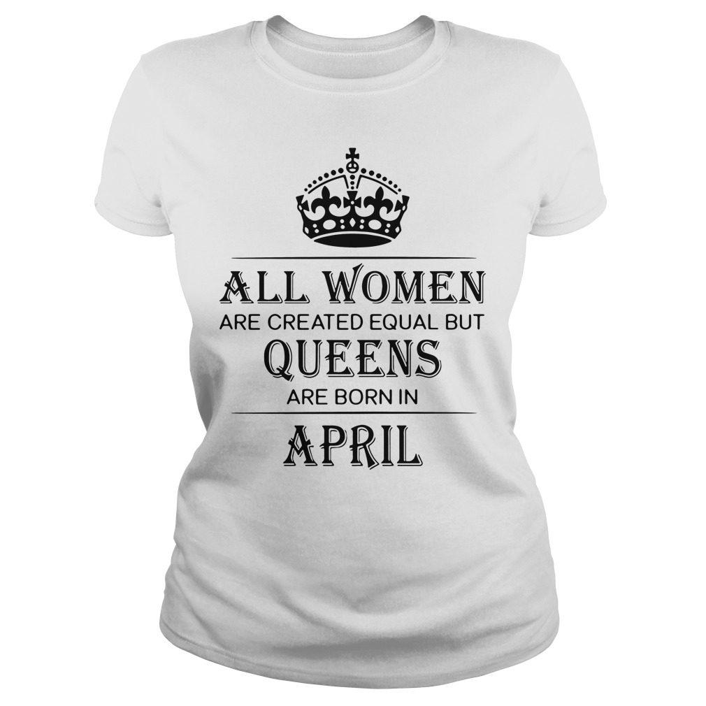 Women Created Equal Queens Born April Ladies Tee