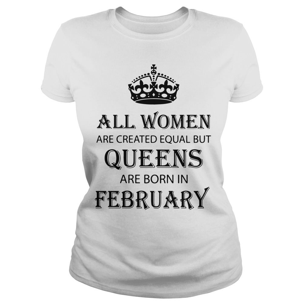 Women Created Equal Queens Born February Ladies Tee