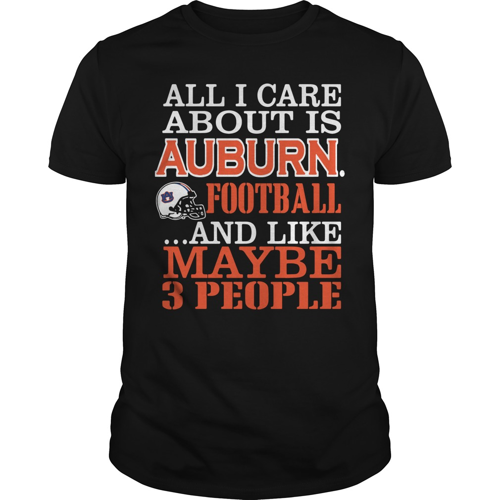 All I Care About Is Auburn Football And Like Maybe 3 People Guys Shirt