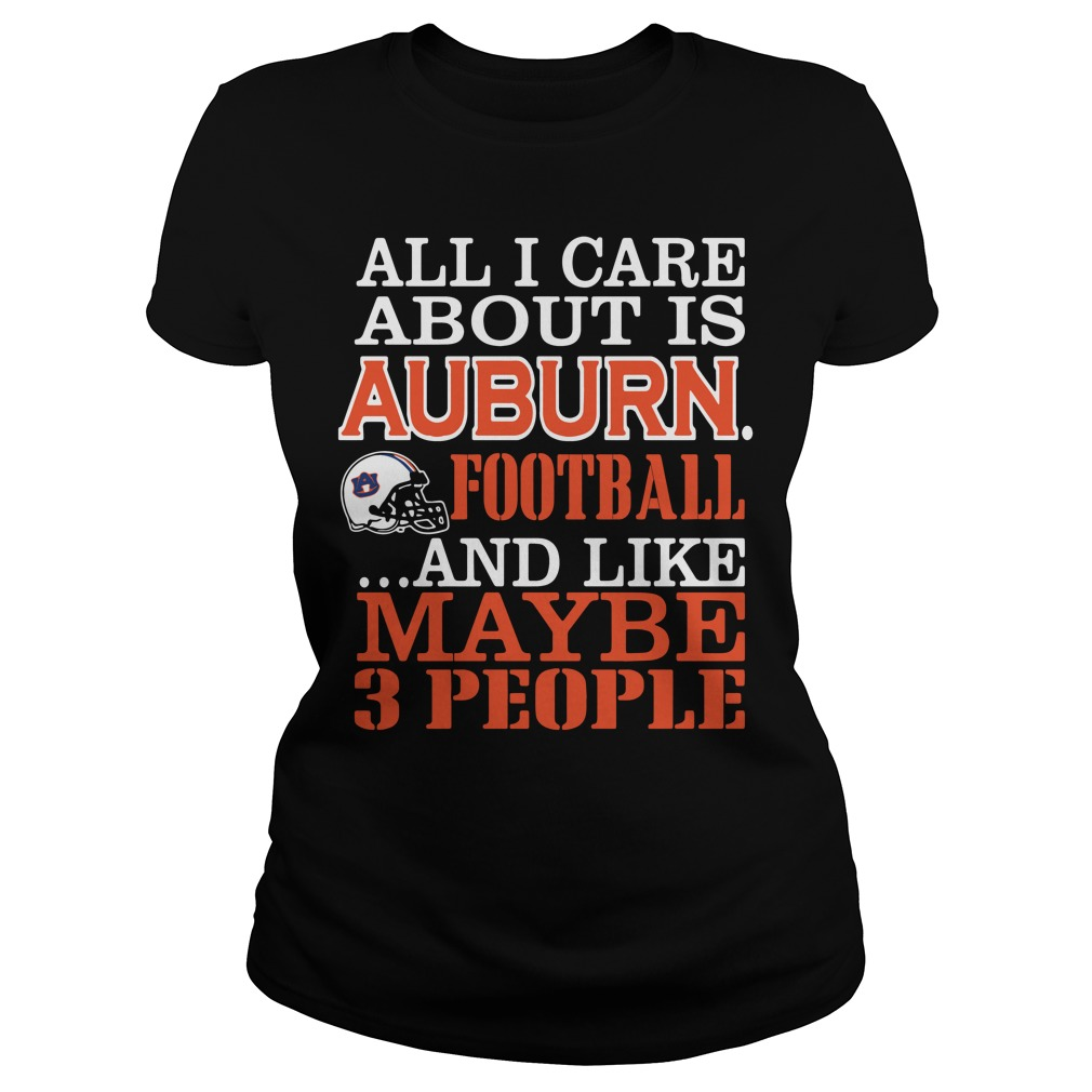 All I Care About Is Auburn Football And Like Maybe 3 People Ladies Tee
