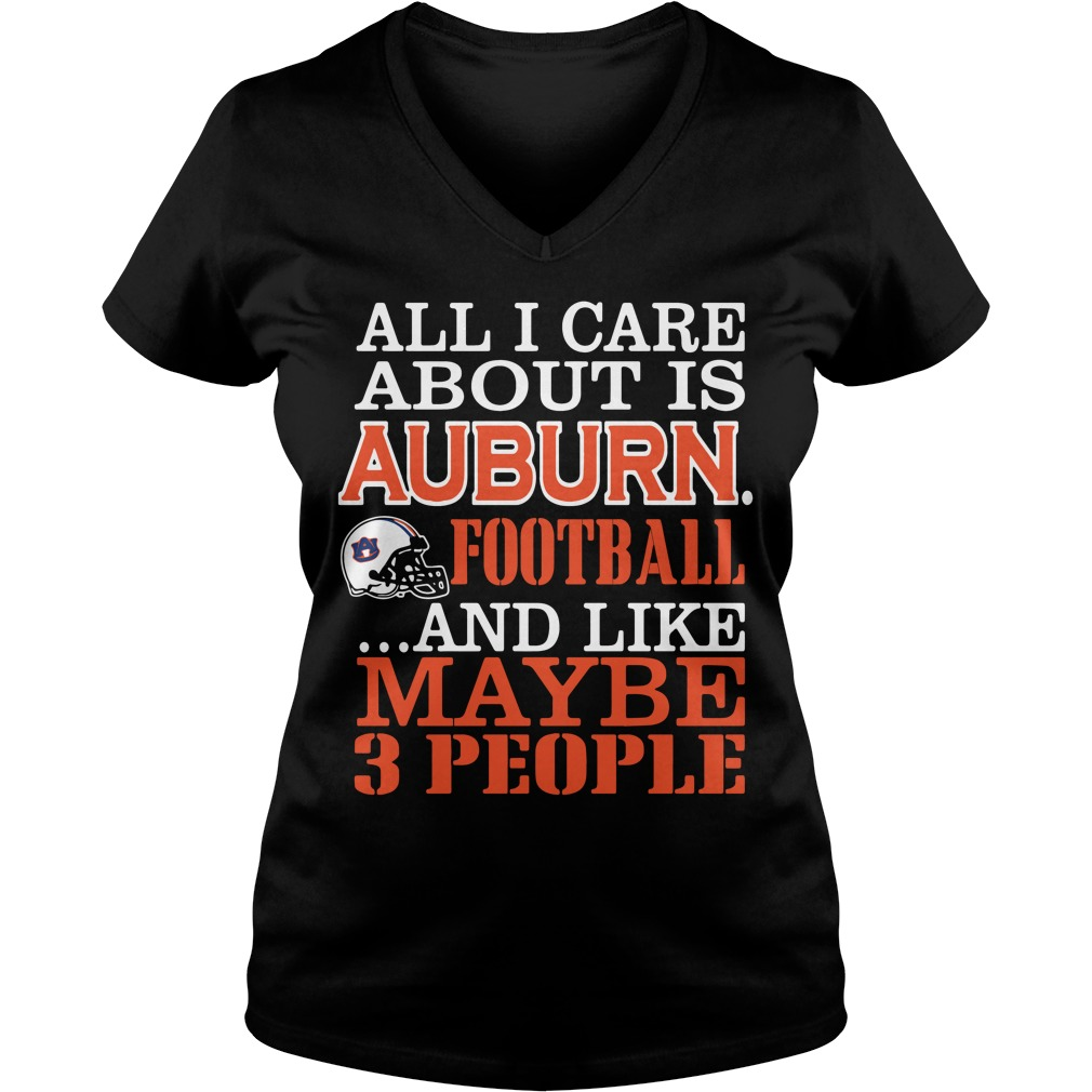 All I Care About Is Auburn Football And Like Maybe 3 People V Neck T Shirt