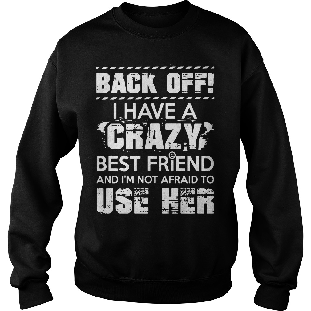 Back Off Crazy Best Friend Im Not Afraid Use Sweater