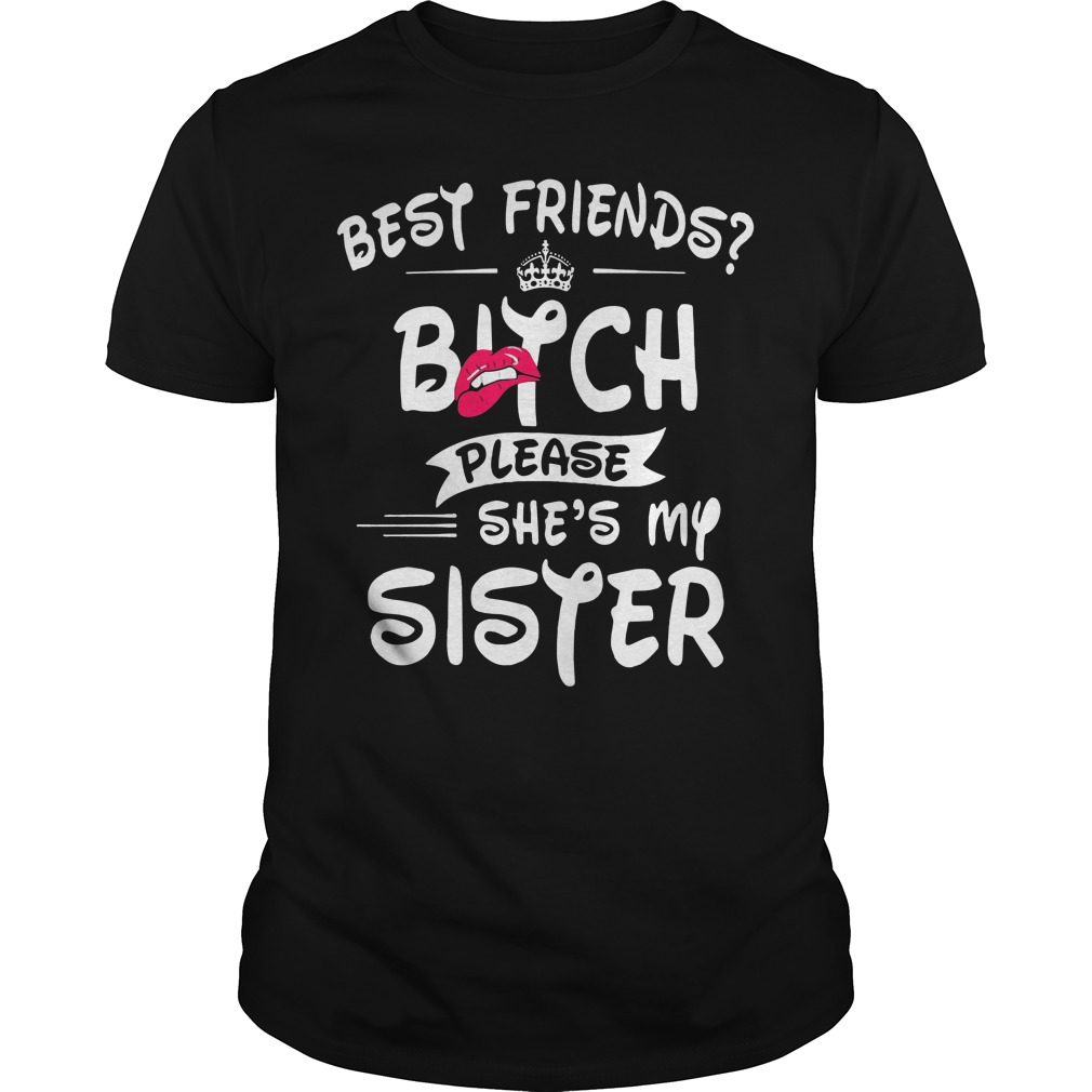 Best Friends Bitch Please Shes Sister Guys Shirt
