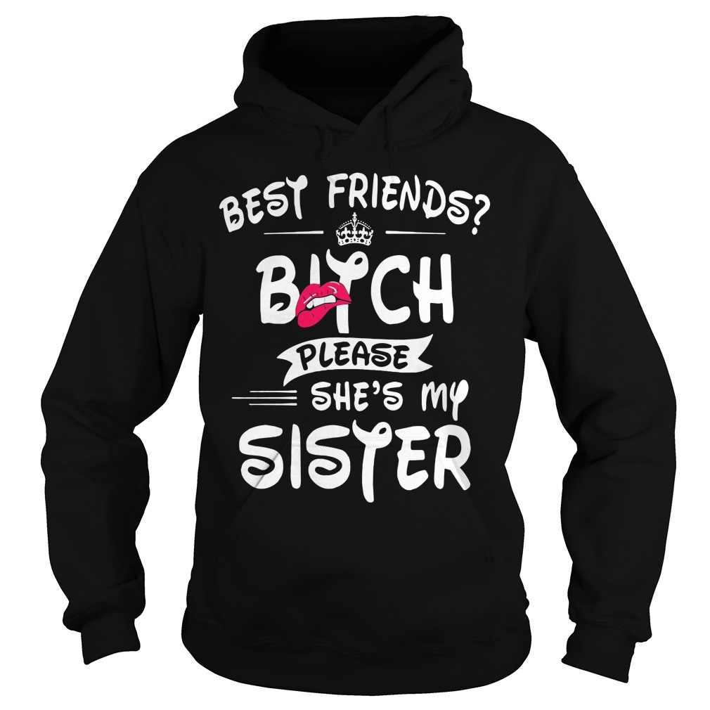 Best Friends Bitch Please Shes Sister Hoodie
