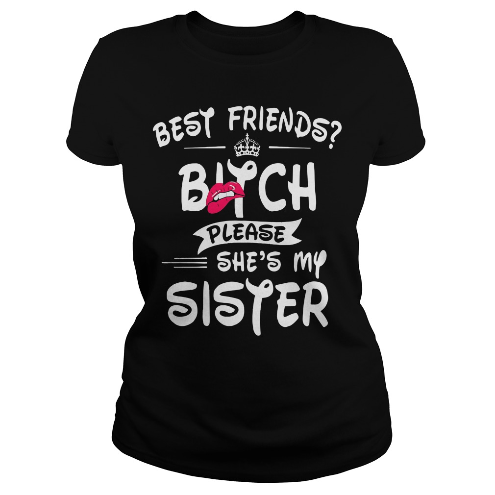 Best Friends Bitch Please Shes Sister Ladies Tee