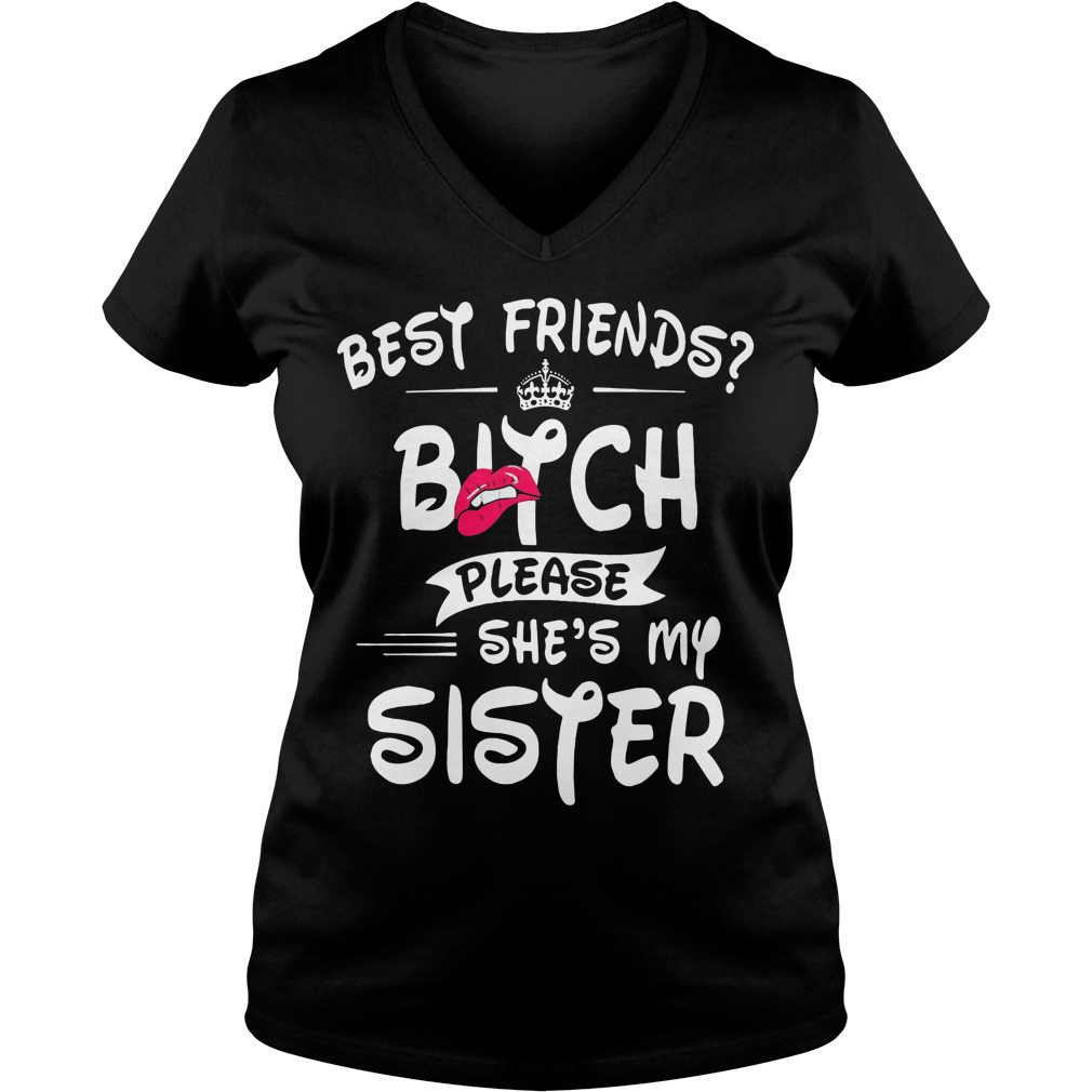 Best Friends Bitch Please Shes Sister V Neck T Shirt