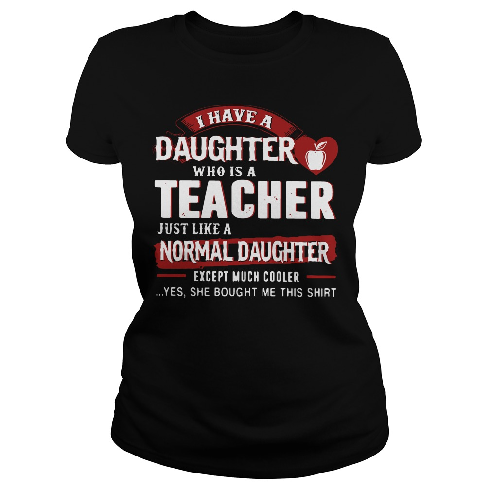 I have a daughter who is a teacher just like a normal daughter Ladies Tee