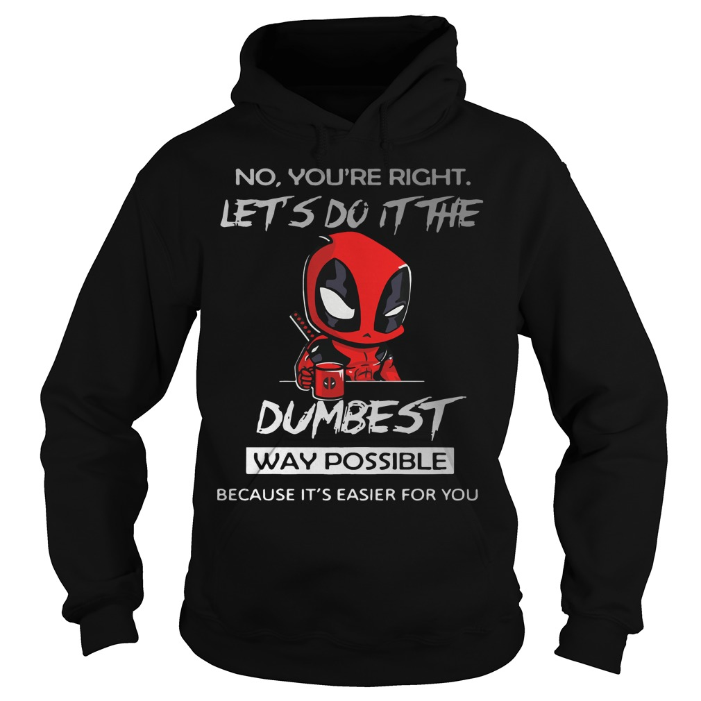 Deadpool No Youre Right Lets Dumbest Way Possible Hoodie