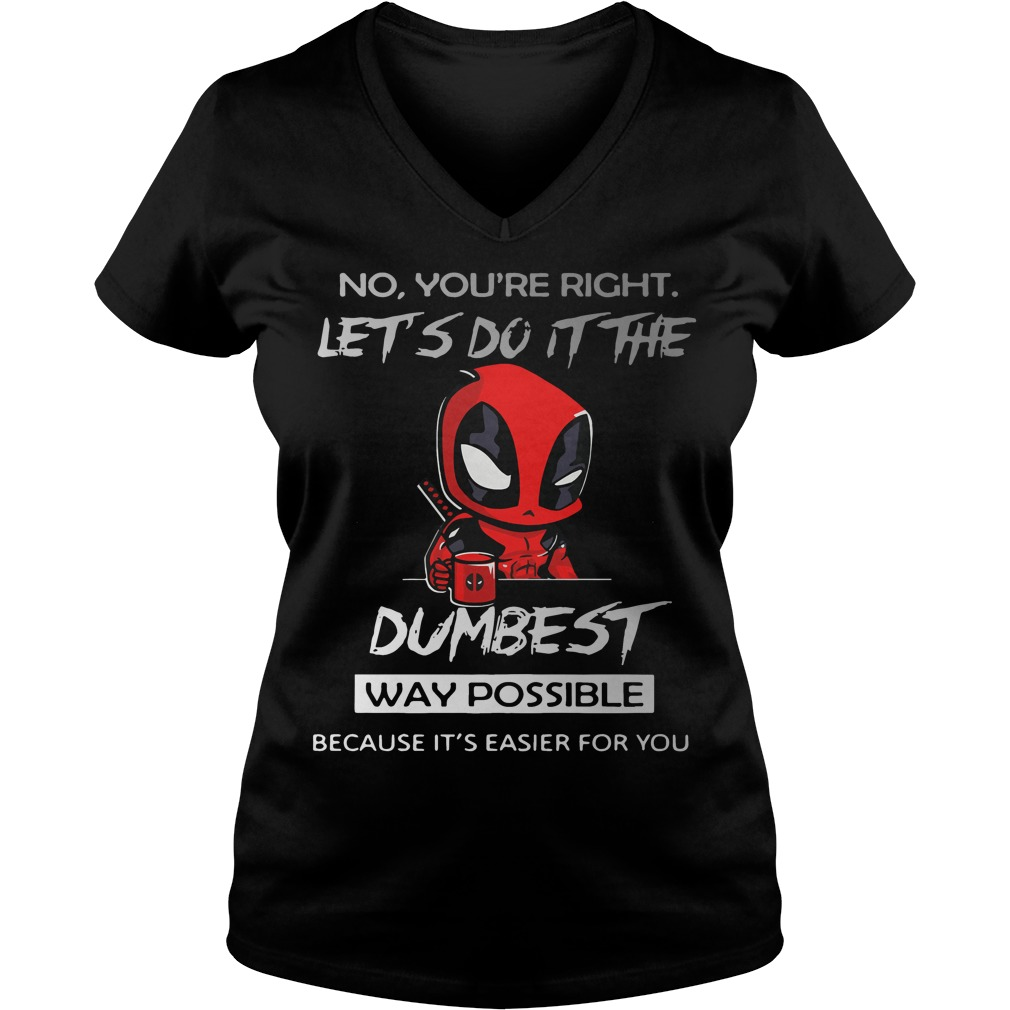 Deadpool No Youre Right Lets Dumbest Way Possible V Neck T Shirt