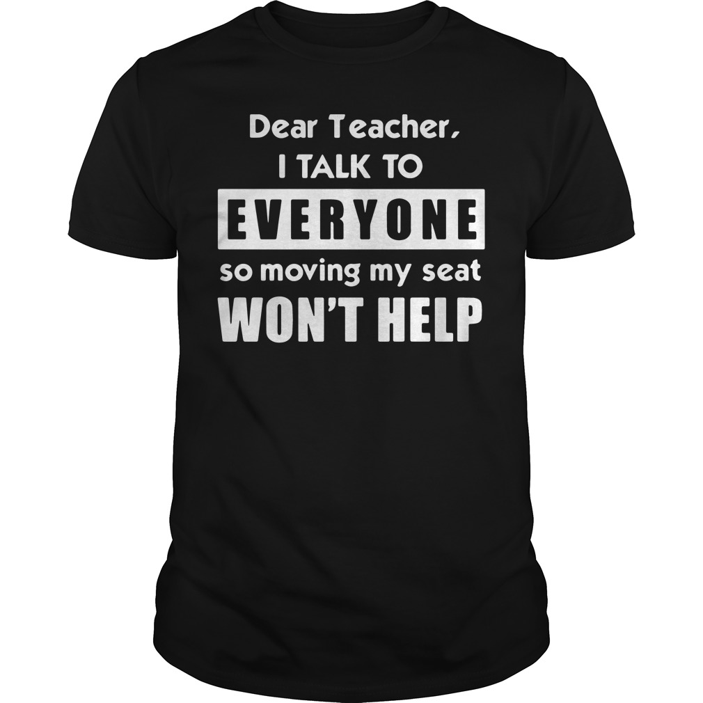 Dear teacher I talk to everyone so moving my seat won't help Guys Shirt