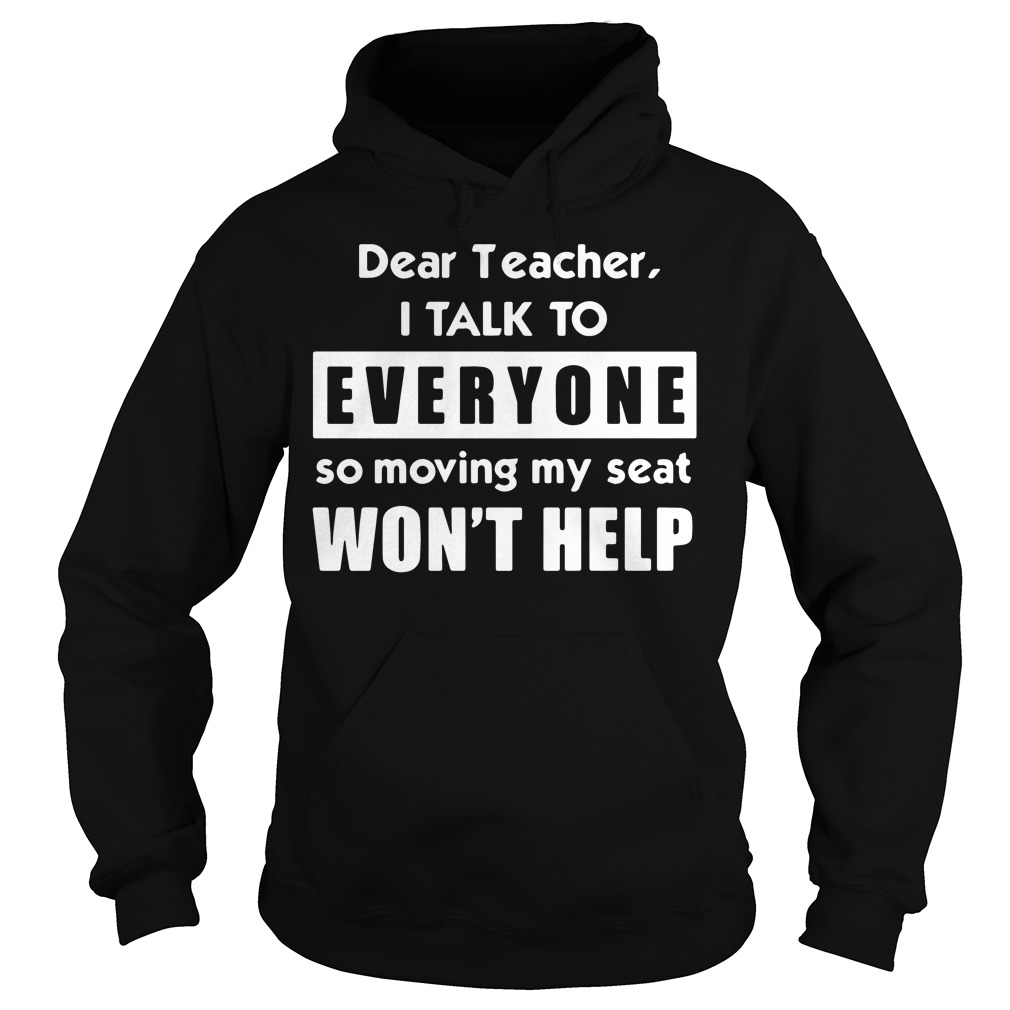 Dear teacher I talk to everyone so moving my seat won't help Hoodie