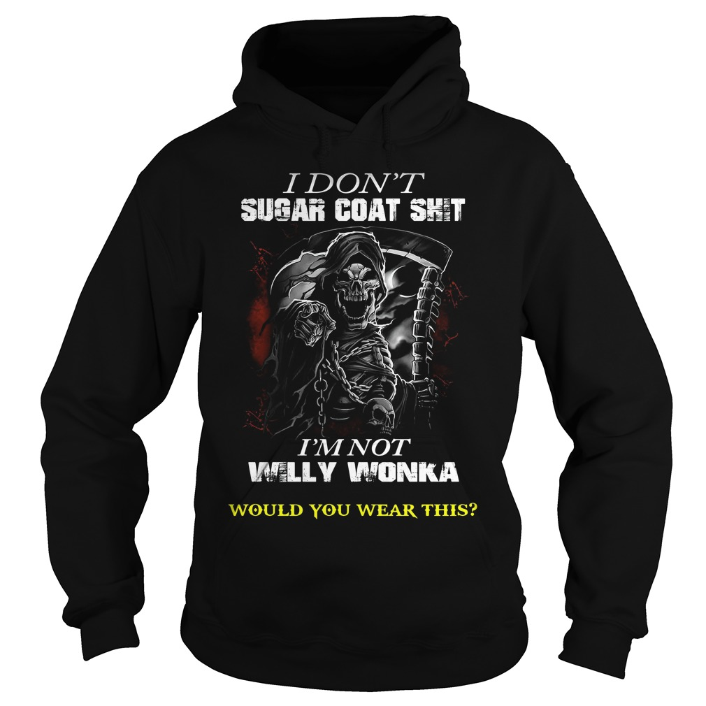 Dont Sugar Coat Shit Im Not Willy Wonka Wear Hoodie