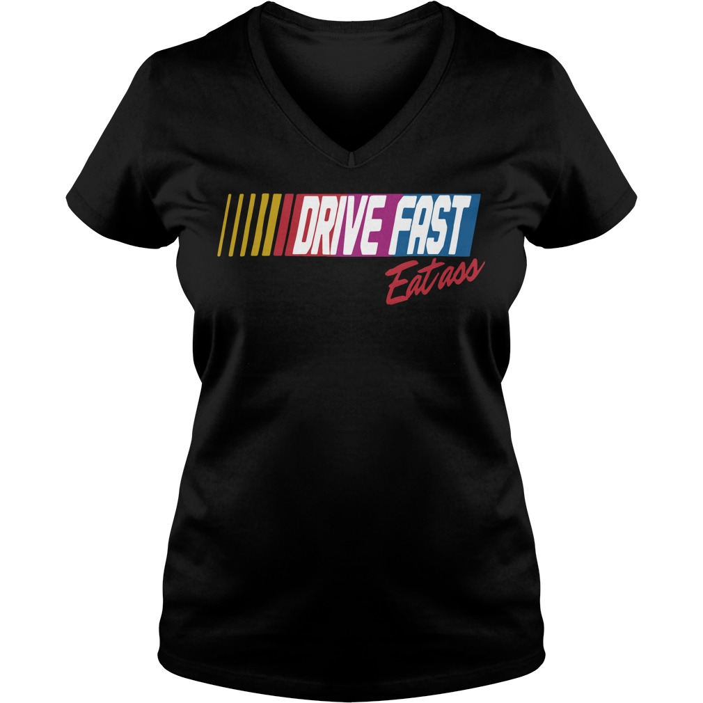 Drive Fast Eat Ass V Neck T Shirt