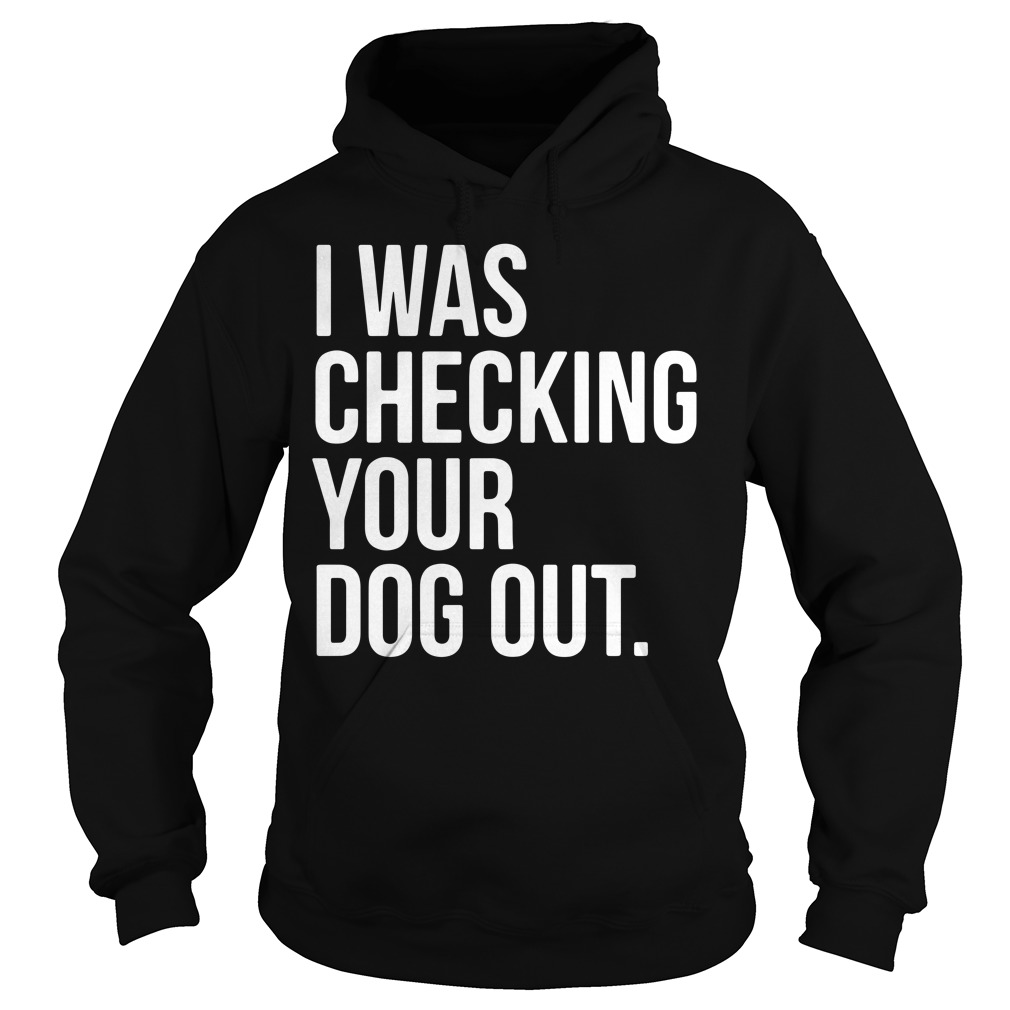 I was checking your dog out Hoodie