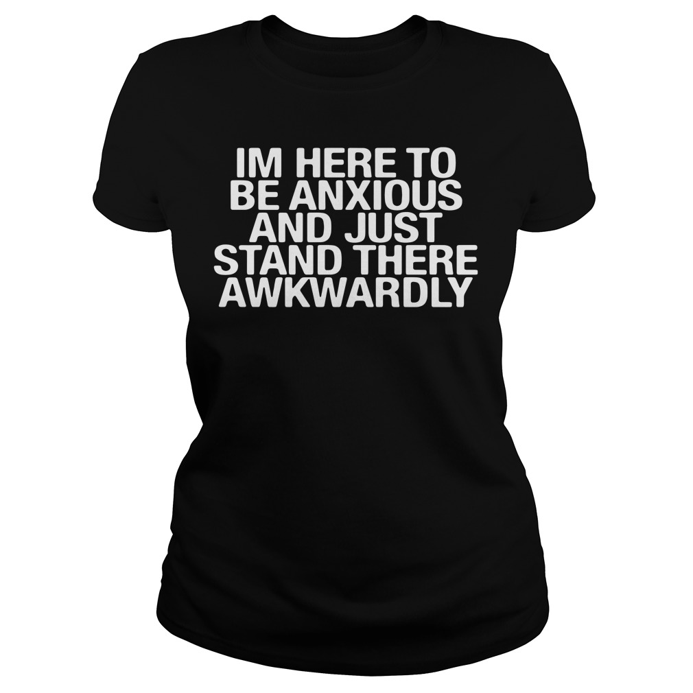 Im here to be anxious and just stand there awkwardly Ladies Tee