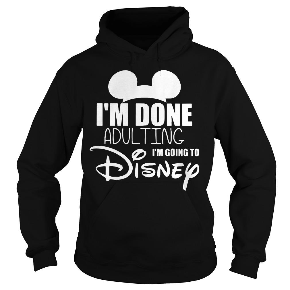 Im Done Adulting Im Going Disney Hoodie
