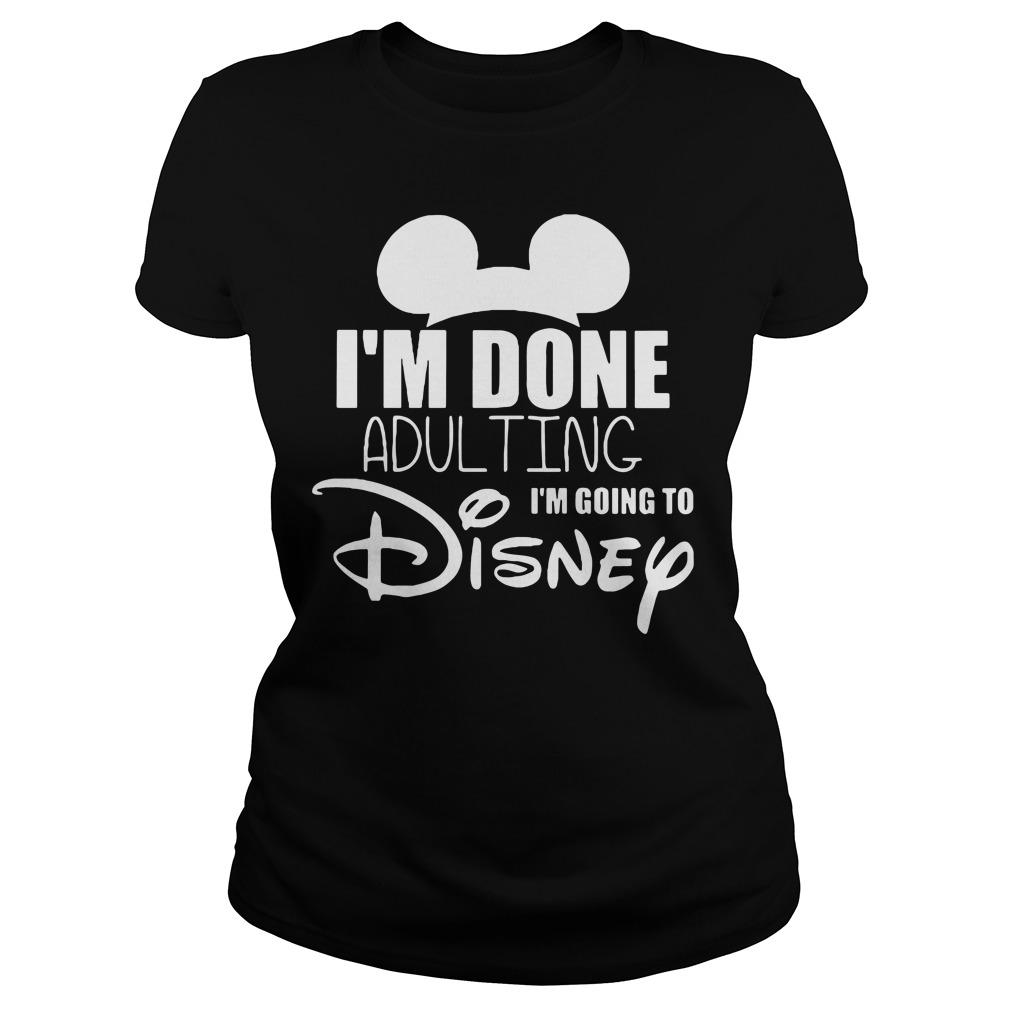Im Done Adulting Im Going Disney Ladies Tee