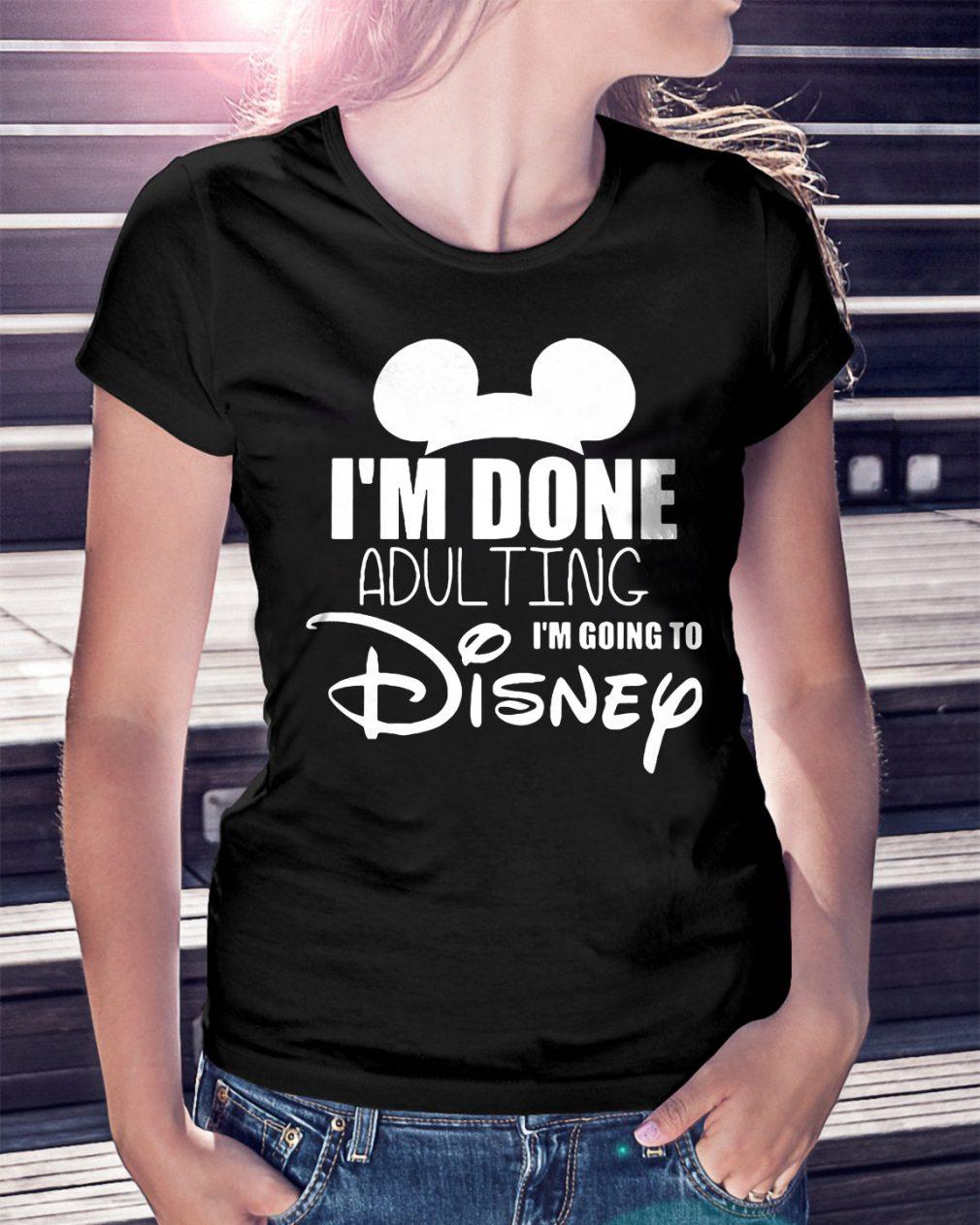 Im Done Adulting Im Going Disney Shirt