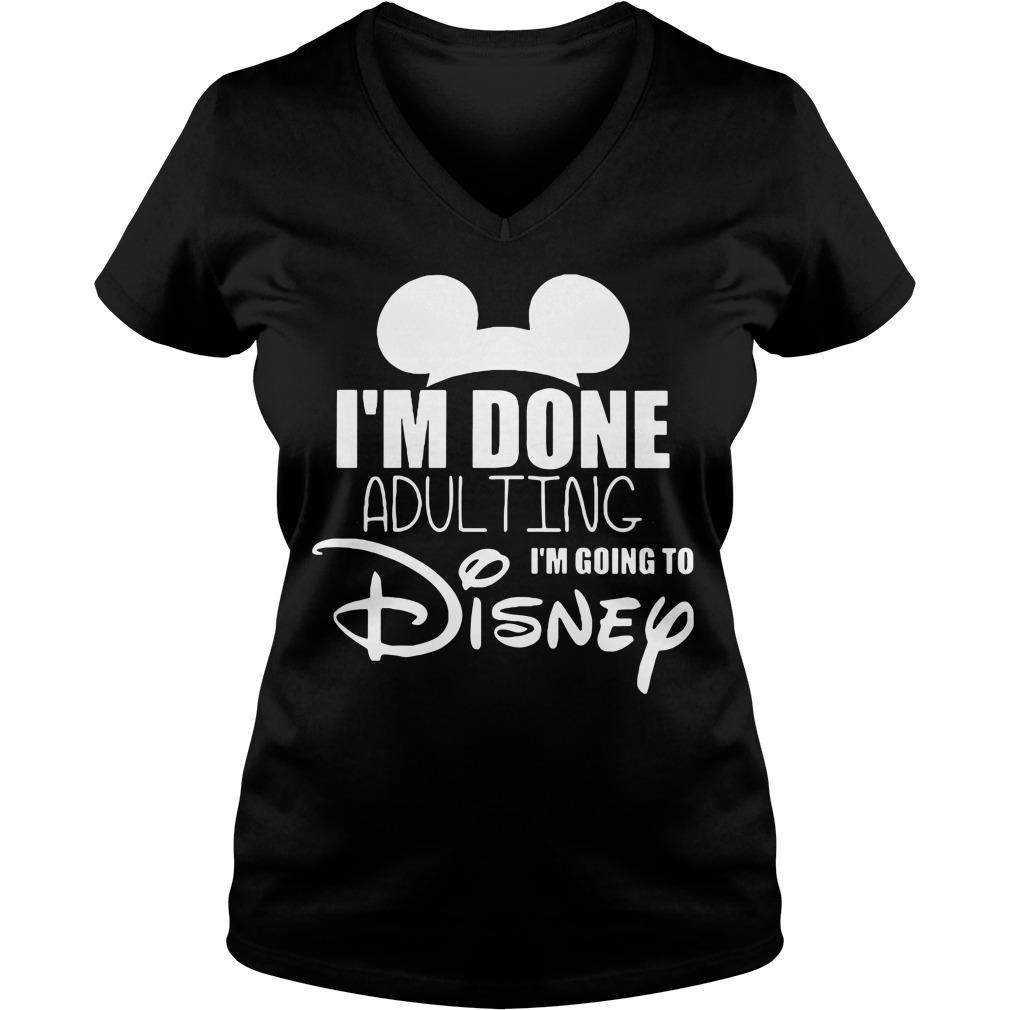 Im Done Adulting Im Going Disney V Neck T Shirt