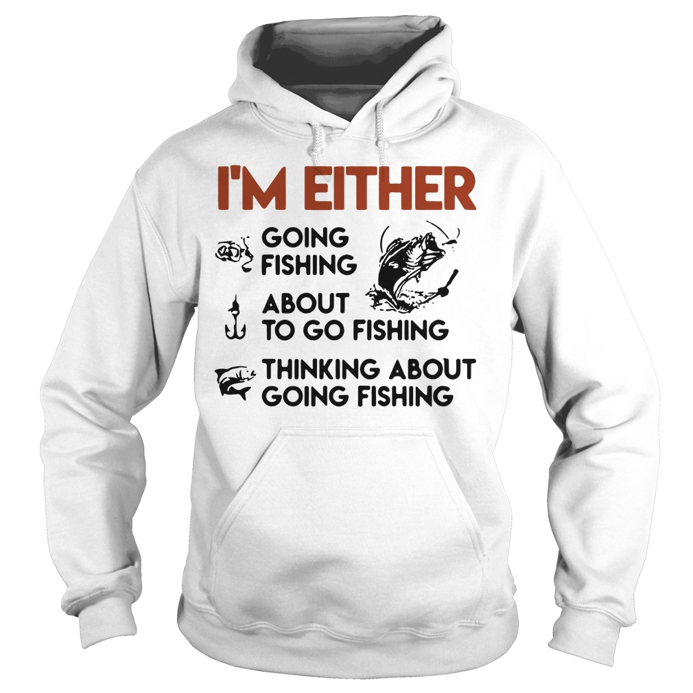 I'm either going fishing about to go fishing thinking about going fishing Hoodie