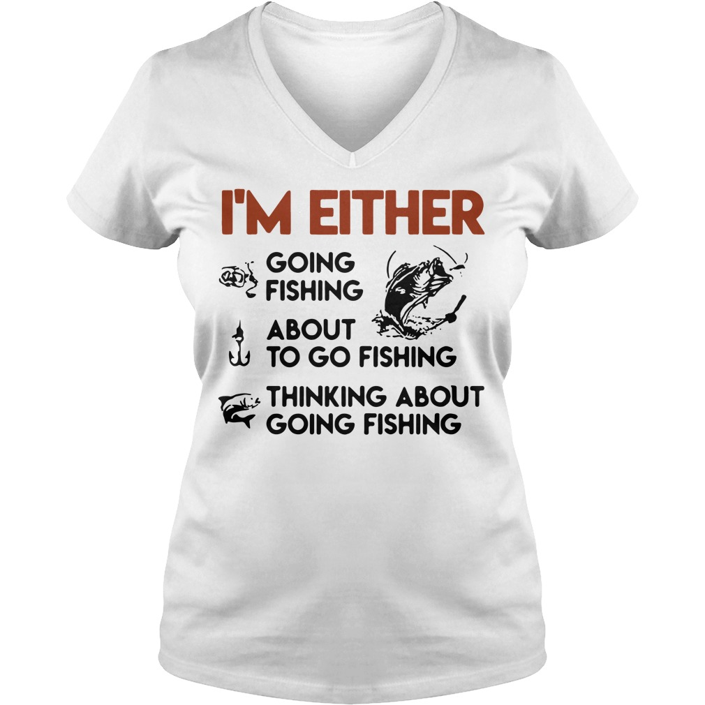 I'm either going fishing about to go fishing thinking about going fishing V-neck T-shirt